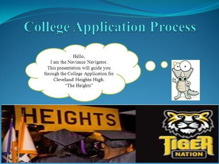 "Hello, I am the Naviance Navigator. This presentation will guide you through the College Application for Cleveland Heights High. ""The Heights"""