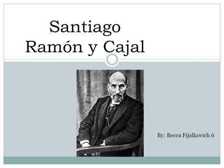 Santiago Ramón y Cajal By: Becca Fijalkovich 6. Background He was born on May 1, 1852 in Navarre, Spain. He attended medical school at the University.