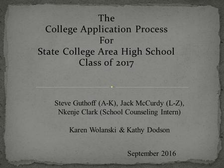 The College <strong>Application</strong> Process For State College Area High School Class of <strong>2017</strong> September <strong>2016</strong> Steve Guthoff (A-K), Jack McCurdy (L-Z), Nkenje Clark (School.