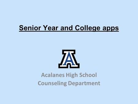 Senior Year and College apps Acalanes High School Counseling Department.