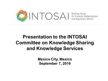 Ulatory Reform Presentation to the INTOSAI Committee on Knowledge Sharing and Knowledge Services Mexico City, Mexico September 7, 2016.