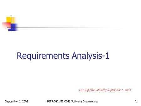 September 1, 2003BITS C461/IS C341 Software Engineering2 Requirements Analysis-1 Last Update: Monday September 1, 2003.