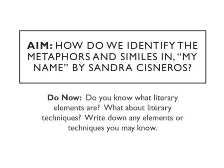 "AIM: HOW DO WE IDENTIFY THE METAPHORS AND SIMILES IN, ""MY NAME"" BY SANDRA CISNEROS? Do Now: Do you know what literary elements are? What about literary."