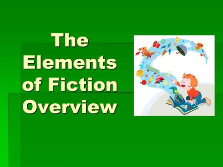The Elements of Fiction Overview. SETTING   The time and place in which the action of a story happens.