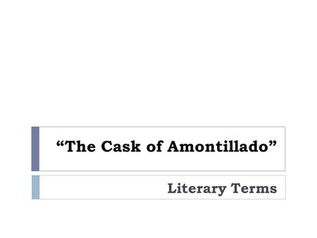 """The Cask of Amontillado"" Literary Terms. Mood  the way a story makes the reader feel; the atmosphere created by the author to stir up an emotion or."