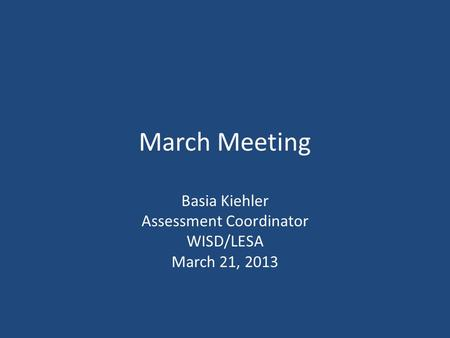 March Meeting Basia Kiehler Assessment Coordinator WISD/LESA March 21, 2013.