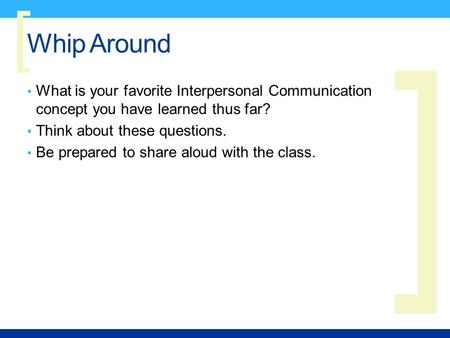 ] [ Whip Around What is your favorite Interpersonal Communication concept you have learned thus far? Think about these questions. Be prepared to share.