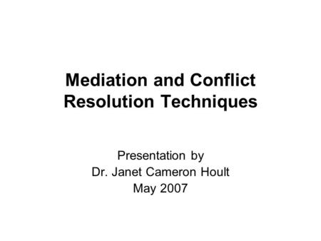 Mediation and Conflict Resolution Techniques Presentation by Dr. Janet Cameron Hoult May 2007.