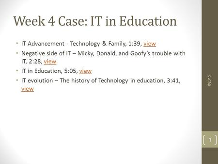 Week 4 Case: IT in Education IT Advancement - Technology & Family, 1:39, viewview Negative side of IT – Micky, Donald, and Goofy's trouble with IT, 2:28,