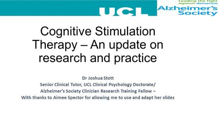 Cognitive Stimulation Therapy – An update on research and practice Dr Joshua Stott Senior Clinical Tutor, UCL Clinical Psychology Doctorate/ Alzheimer's.