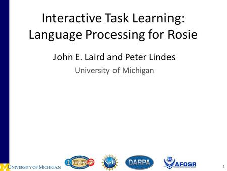 Interactive Task Learning: Language Processing for Rosie John E. Laird and Peter Lindes University of Michigan 1.