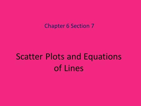 Scatter Plots and Equations of Lines Chapter 6 Section 7.