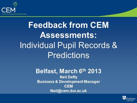 Feedback from CEM Assessments: Individual Pupil Records & Predictions Belfast, March 6 th 2013 Neil Defty Business & Development Manager CEM