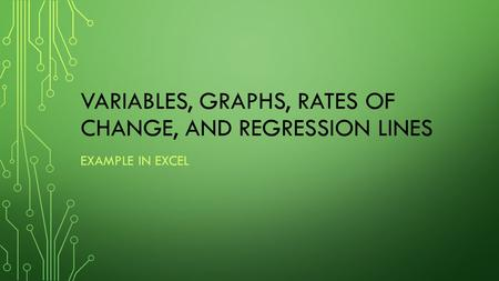 VARIABLES, GRAPHS, RATES OF CHANGE, AND REGRESSION LINES EXAMPLE IN EXCEL.