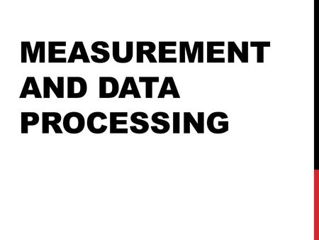 MEASUREMENT AND DATA PROCESSING UNCERTAINTY AND ERROR IN MEASUREMENT Measurement involves comparing to a standard Base units MeasurementUnitSymbol.