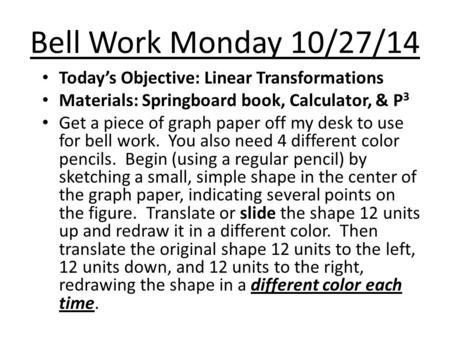 Bell Work Monday 10/27/14 Today's Objective: Linear Transformations Materials: Springboard book, Calculator, & P 3 Get a piece of graph paper off my desk.