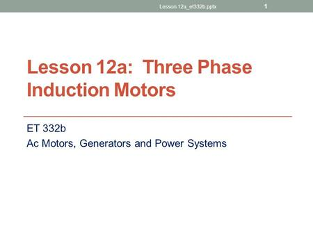 Lesson 12a: Three Phase Induction Motors ET 332b Ac Motors, Generators and Power Systems 1 Lesson 12a_et332b.pptx.