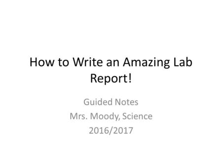 How to Write an Amazing Lab Report! Guided Notes Mrs. Moody, Science 2016/2017.