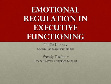 Emotional Regulation in Executive Functioning Noelle Kahney Speech-Language Pathologist Wendy Teschner Teacher- Severe Language Support.