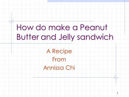 1 How do make a Peanut Butter and Jelly sandwich A Recipe From Annissa Chi.