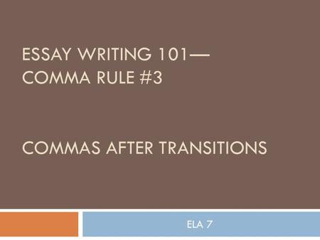 ESSAY WRITING 101— COMMA RULE #3 COMMAS AFTER TRANSITIONS ELA 7.