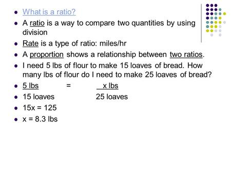 What is a ratio? A ratio is a way to compare two quantities by using division Rate is a type of ratio: miles/hr A proportion shows a relationship between.