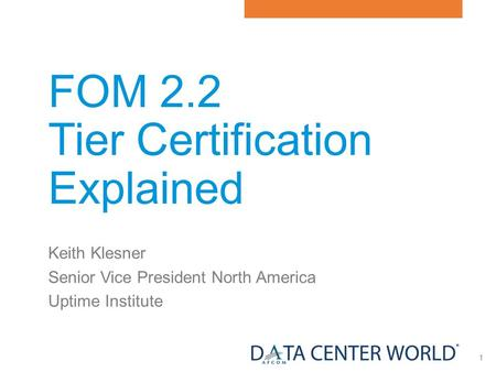 1 FOM 2.2 Tier Certification Explained Keith Klesner Senior Vice President North America Uptime Institute.