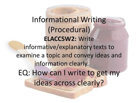 Informational Writing (Procedural) ELACC5W2: Write informative/explanatory texts to examine a topic and convey ideas and information clearly. EQ: How can.
