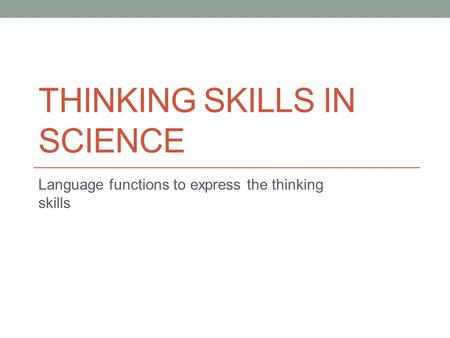 THINKING SKILLS IN SCIENCE Language functions to express the thinking skills.