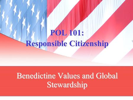POL 101: Responsible Citizenship Benedictine Values and Global Stewardship.