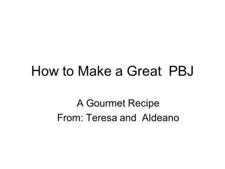 How to Make a Great PBJ A Gourmet Recipe From: Teresa and Aldeano.