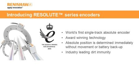 Introducing RESOLUTE™ series encoders World's first single-track absolute encoder Award winning technology Absolute position is determined immediately.
