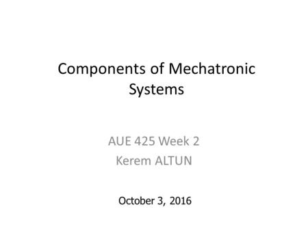 Components of Mechatronic Systems AUE 425 Week 2 Kerem ALTUN October 3, 2016.