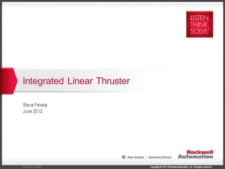 Copyright © 2012 Rockwell Automation, Inc. All rights reserved.Rev 5058-CO900B Integrated Linear Thruster Steve Feketa June 2012.