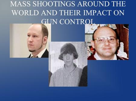 MASS SHOOTINGS AROUND THE WORLD AND THEIR IMPACT ON GUN CONTROL.