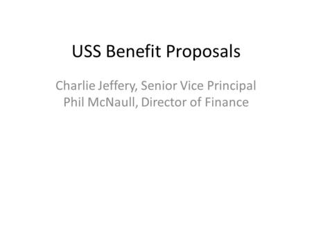 USS Benefit Proposals Charlie Jeffery, Senior Vice Principal Phil McNaull, Director of Finance.