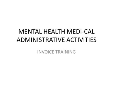 MENTAL HEALTH MEDI-CAL ADMINISTRATIVE ACTIVITIES INVOICE TRAINING.