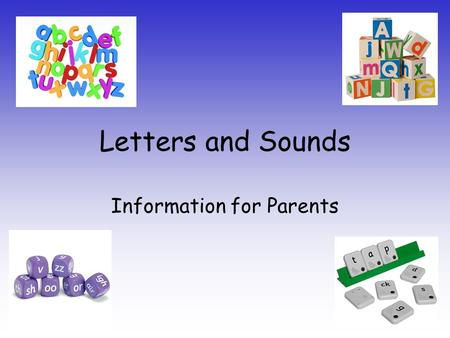Letters and Sounds Information for Parents. Aims of the session: To increase understanding of what phonics is and the way it is taught. To inform about.