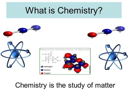 What is Chemistry? Chemistry is the study of matter.