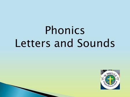 Phonics Letters and Sounds. Aims of the session To become familiar with the letters and sounds programme. How phonics is taught at St Anne's. Ideas for.