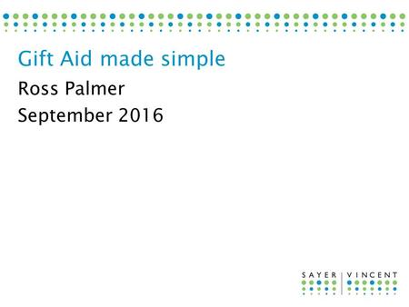 Ross Palmer September 2016 Gift Aid made simple. 1.How Gift Aid works 2.Gift Aid declarations 3.Donor benefits 4.Special situations 5.Gift Aid Small Donations.