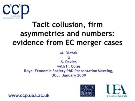 Tacit collusion, firm asymmetries and numbers: evidence from EC merger cases M. Olczak & S. Davies with H. Coles Royal Economic Society.