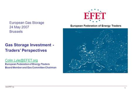 Gas Storage Investment - Traders' Perspectives European Federation of Energy Traders Board Member and Gas Committee Chairman