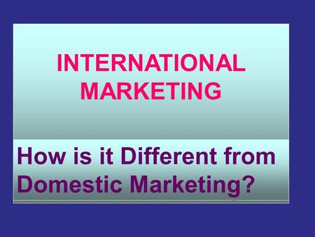 INTERNATIONAL MARKETING How is it Different from Domestic Marketing? How is it Different from Domestic Marketing?