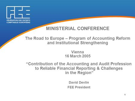 "MINISTERIAL CONFERENCE The Road to Europe – Program of Accounting Reform and Institutional Strengthening Vienna 16 March 2005 ""Contribution of the Accounting."
