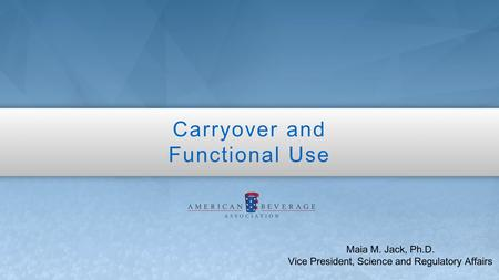 Carryover and Functional Use Maia M. Jack, Ph.D. Vice President, Science and Regulatory Affairs.