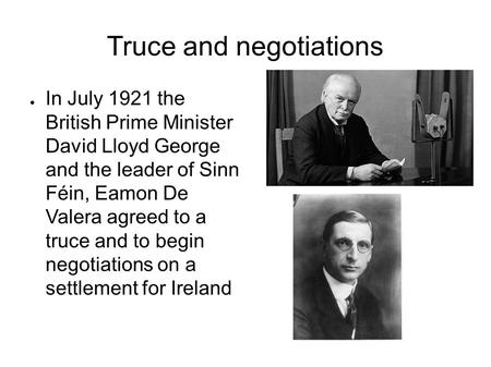 Truce and negotiations ● In July 1921 the British Prime Minister David Lloyd George and the leader of Sinn Féin, Eamon De Valera agreed to a truce and.