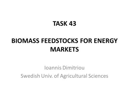 TASK 43 BIOMASS FEEDSTOCKS FOR ENERGY MARKETS Ioannis Dimitriou Swedish Univ. of Agricultural Sciences.