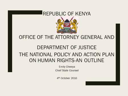 REPUBLIC OF KENYA OFFICE OF THE ATTORNEY GENERAL AND DEPARTMENT OF JUSTICE THE NATIONAL POLICY AND ACTION PLAN ON HUMAN RIGHTS-AN OUTLINE Emily Chweya.