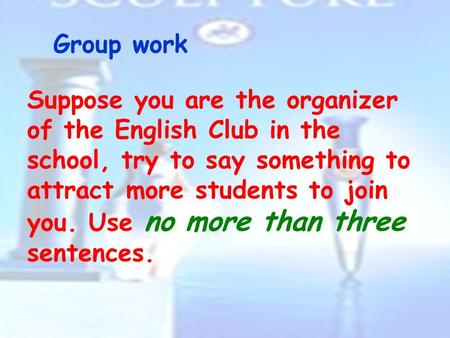 Group work Suppose you are the organizer of the English Club in the school, try to say something to attract more students to join you. Use no more than.